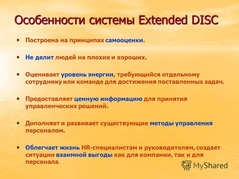 Особенности системы Extended DISC Построена на принципах самооценки. Не делит людей на плохих и хороших. Оценивает уровень энергии, требующийся отдельному сотруднику или команде для достижения поставленных задач. Предоставляет ценную информацию для п