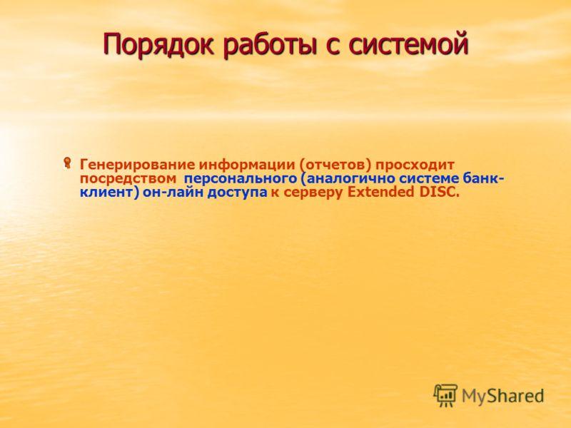 Порядок работы с системой Генерирование информации (отчетов) просходит посредством персонального (аналогично системе банк- клиент) он-лайн доступа к серверу Extended DISC.
