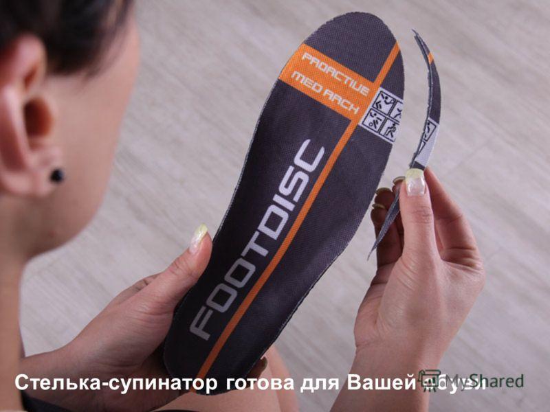 Стелька-супинатор готова для Вашей обуви