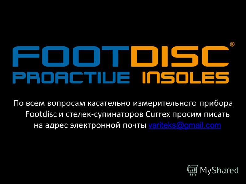 По всем вопросам касательно измерительного прибора Footdisc и стелек-супинаторов Сurrex просим писать на адрес электронной почты variteks@gmail.com variteks@gmail.com
