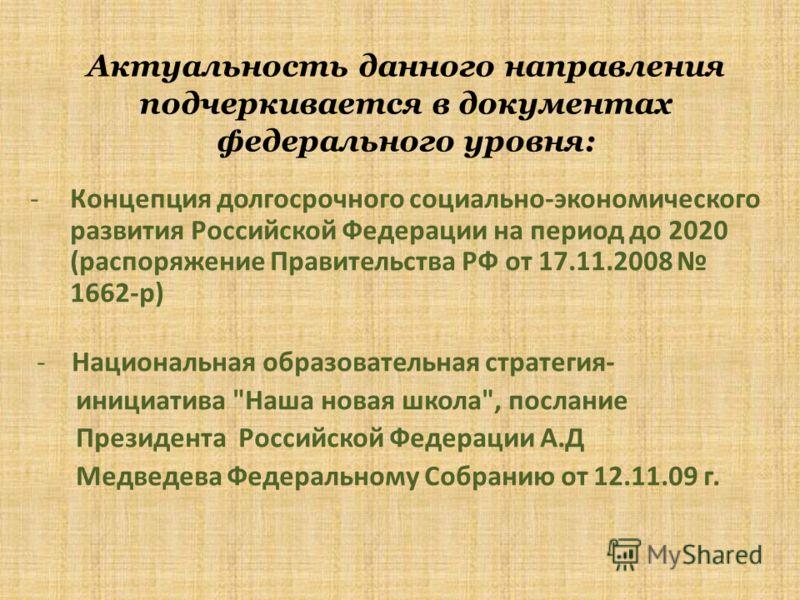 Актуальность данного направления подчеркивается в документах федерального уровня: -Концепция долгосрочного социально-экономического развития Российской Федерации на период до 2020 (распоряжение Правительства РФ от 17.11.2008 1662-р) - Национальная об