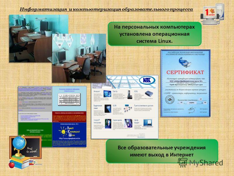 Информатизация и компьютеризация образовательного процесса На персональных компьютерах установлена операционная система Linux. Все образовательные учреждения имеют выход в Интернет