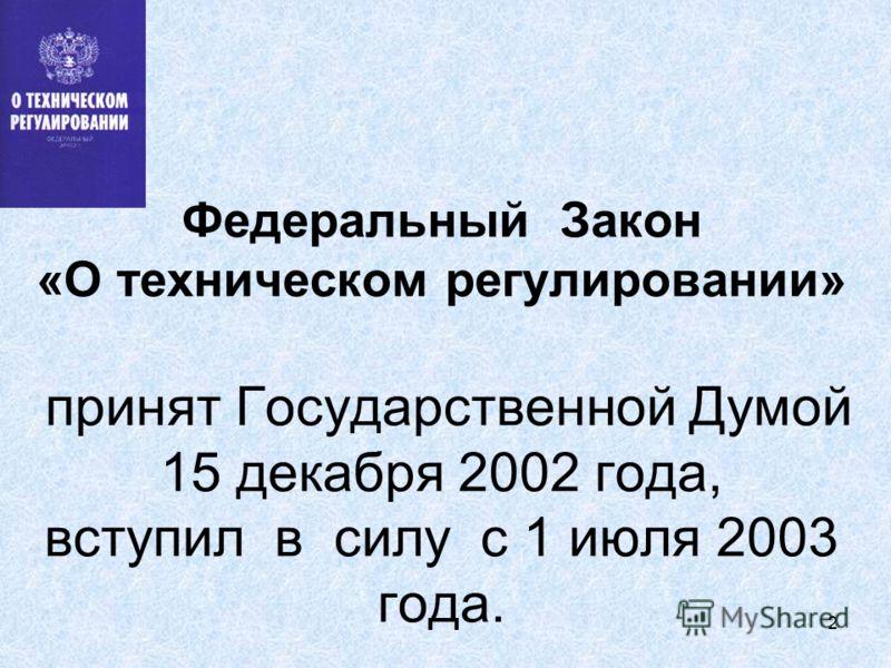 2 Федеральный Закон «О техническом регулировании» принят Государственной Думой 15 декабря 2002 года, вступил в силу с 1 июля 2003 года.