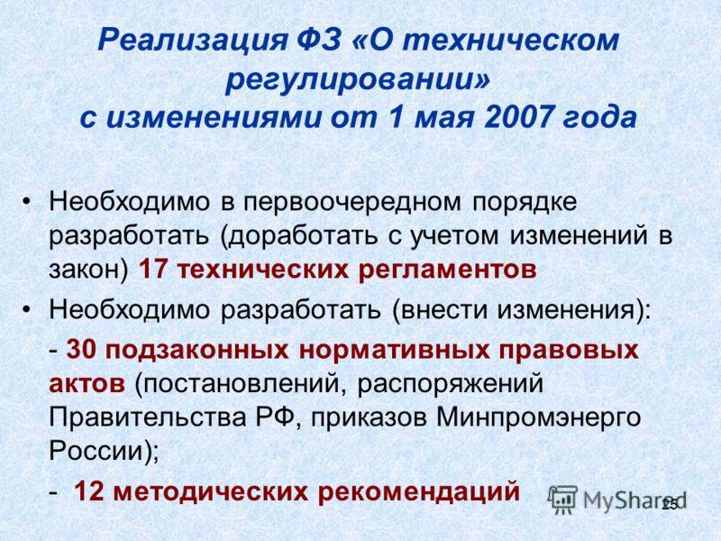 25 Реализация ФЗ «О техническом регулировании» с изменениями от 1 мая 2007 года Необходимо в первоочередном порядке разработать (доработать с учетом изменений в закон) 17 технических регламентов Необходимо разработать (внести изменения): - 30 подзако