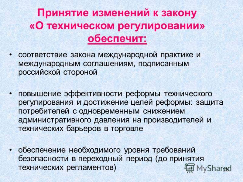 26 Принятие изменений к закону «О техническом регулировании» обеспечит: соответствие закона международной практике и международным соглашениям, подписанным российской стороной повышение эффективности реформы технического регулирования и достижение це