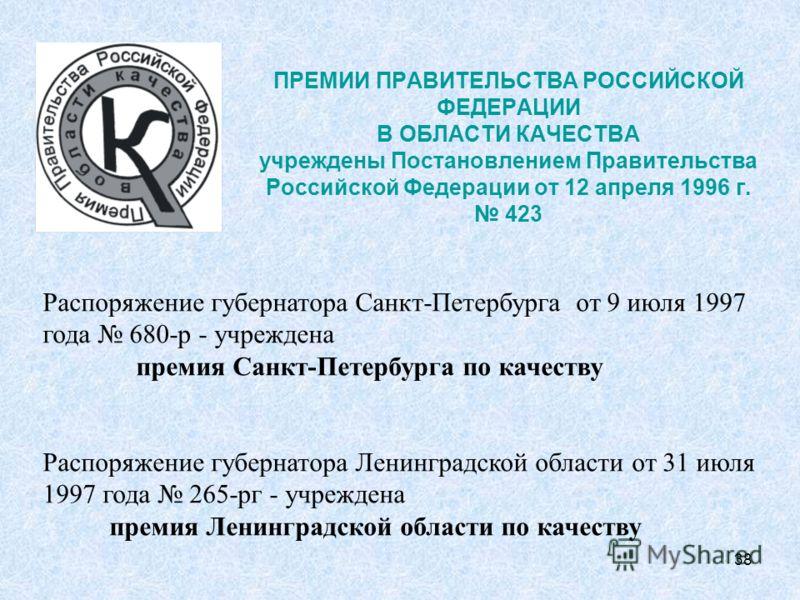 38 ПРЕМИИ ПРАВИТЕЛЬСТВА РОССИЙСКОЙ ФЕДЕРАЦИИ В ОБЛАСТИ КАЧЕСТВА учреждены Постановлением Правительства Российской Федерации от 12 апреля 1996 г. 423 Распоряжение губернатора Санкт-Петербурга от 9 июля 1997 года 680-р - учреждена премия Санкт-Петербур