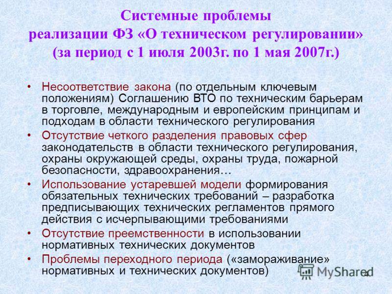 4 Системные проблемы реализации ФЗ «О техническом регулировании» (за период с 1 июля 2003г. по 1 мая 2007г.) Несоответствие закона (по отдельным ключевым положениям) Соглашению ВТО по техническим барьерам в торговле, международным и европейским принц