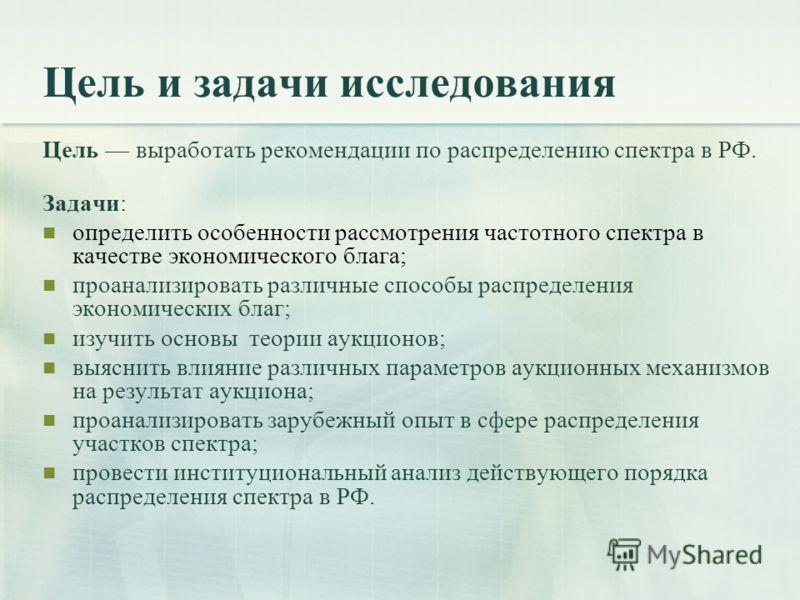 Цель и задачи исследования Цель выработать рекомендации по распределению спектра в РФ. Задачи: определить особенности рассмотрения частотного спектра в качестве экономического блага; проанализировать различные способы распределения экономических благ