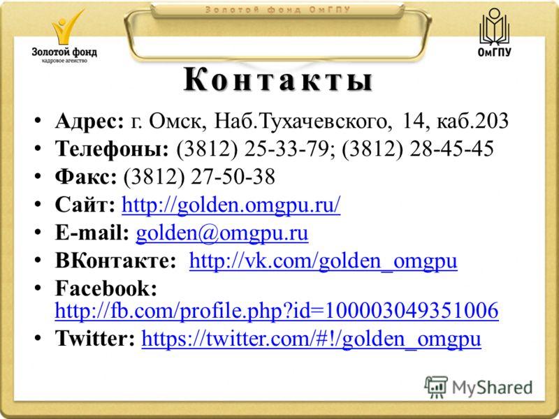 Контакты Адрес: г. Омск, Наб.Тухачевского, 14, каб.203 Телефоны: (3812) 25-33-79; (3812) 28-45-45 Факс: (3812) 27-50-38 Сайт: http://golden.omgpu.ru/http://golden.omgpu.ru/ E-mail: golden@omgpu.rugolden@omgpu.ru ВКонтакте: http://vk.com/golden_omgpuh