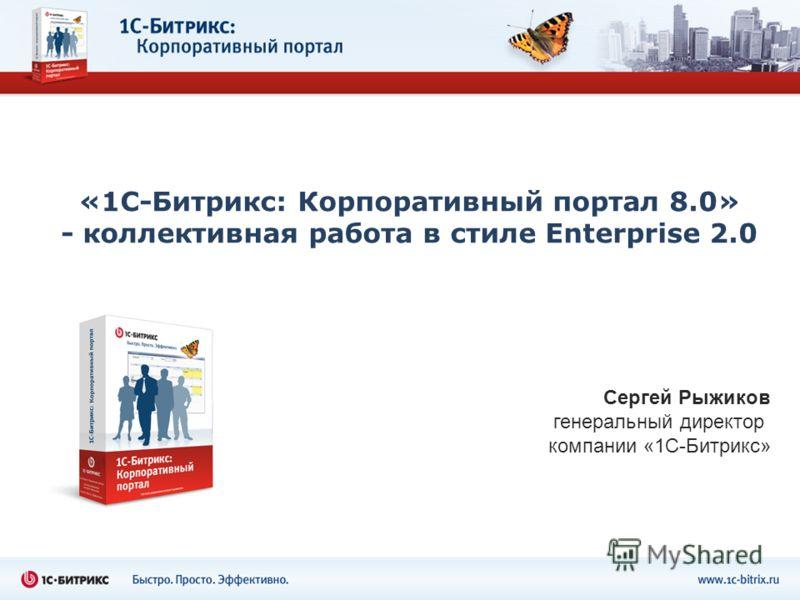 «1С-Битрикс: Корпоративный портал 8.0» - коллективная работа в стиле Enterprise 2.0 Сергей Рыжиков генеральный директор компании «1С-Битрикс»