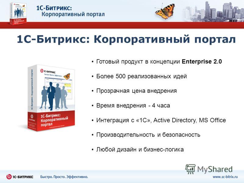 1С-Битрикс: Корпоративный портал Готовый продукт в концепции Enterprise 2.0 Более 500 реализованных идей Прозрачная цена внедрения Время внедрения - 4 часа Интеграция с «1C», Active Directory, MS Office Производительность и безопасность Любой дизайн