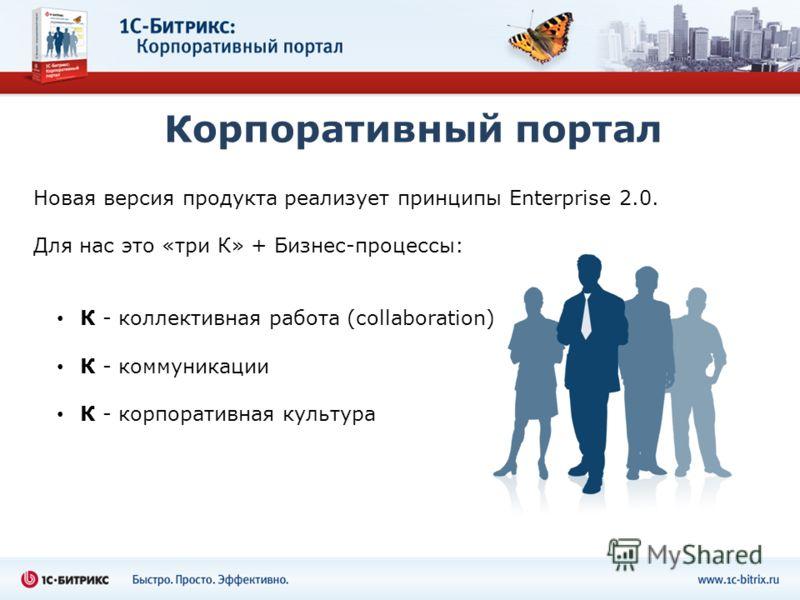 Корпоративный портал Новая версия продукта реализует принципы Enterprise 2.0. Для нас это «три К» + Бизнес-процессы: К - коллективная работа (collaboration) К - коммуникации К - корпоративная культура