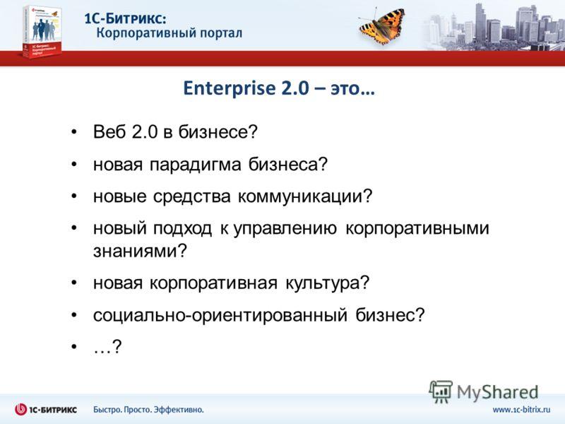 Enterprise 2.0 – это… Веб 2.0 в бизнесе? новая парадигма бизнеса? новые средства коммуникации? новый подход к управлению корпоративными знаниями? новая корпоративная культура? социально-ориентированный бизнес? …?