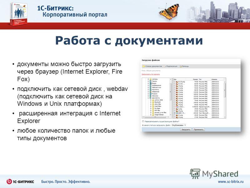 Работа с документами документы можно быстро загрузить через браузер (Internet Explorer, Fire Fox) подключить как сетевой диск, webdav (подключить как сетевой диск на Windows и Unix платформах) расширенная интеграция с Internet Explorer любое количест