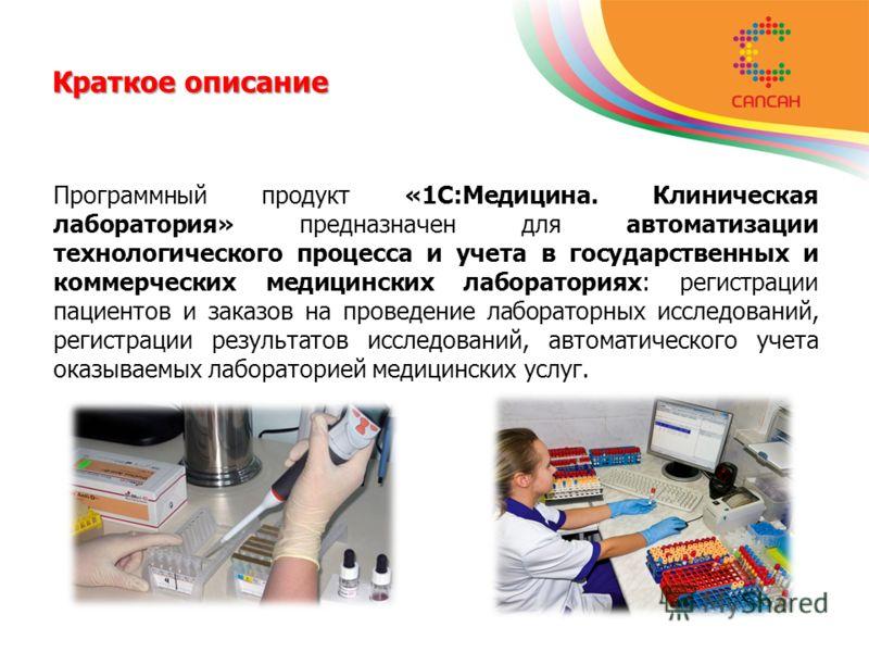 Краткое описание Программный продукт «1С:Медицина. Клиническая лаборатория» предназначен для автоматизации технологического процесса и учета в государственных и коммерческих медицинских лабораториях: регистрации пациентов и заказов на проведение лабо