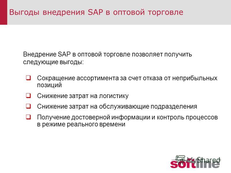 Выгоды внедрения SAP в оптовой торговле Внедрение SAP в оптовой торговле позволяет получить следующие выгоды: Сокращение ассортимента за счет отказа от неприбыльных позиций Снижение затрат на логистику Снижение затрат на обслуживающие подразделения П