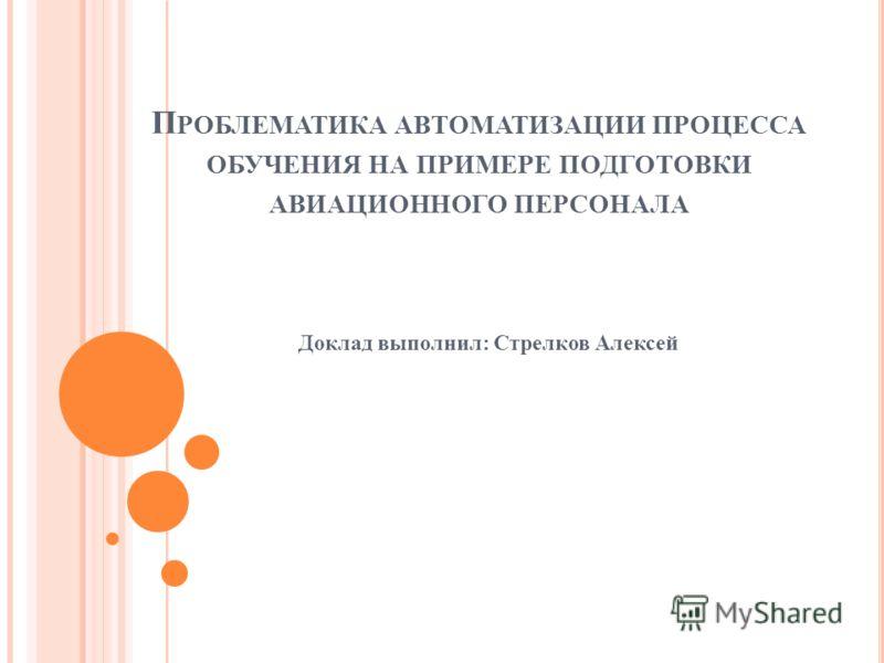 П РОБЛЕМАТИКА АВТОМАТИЗАЦИИ ПРОЦЕССА ОБУЧЕНИЯ НА ПРИМЕРЕ ПОДГОТОВКИ АВИАЦИОННОГО ПЕРСОНАЛА Доклад выполнил: Стрелков Алексей