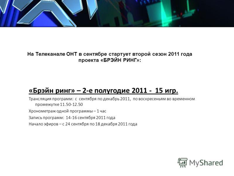 На Телеканале ОНТ в сентябре стартует второй сезон 2011 года проекта «БРЭЙН РИНГ»: «Брэйн ринг» – 2-е полугодие 2011 - 15 игр. Трансляция программ: с сентября по декабрь 2011, по воскресеньям во временном промежутке 11.50-12.50 Хронометраж одной прог