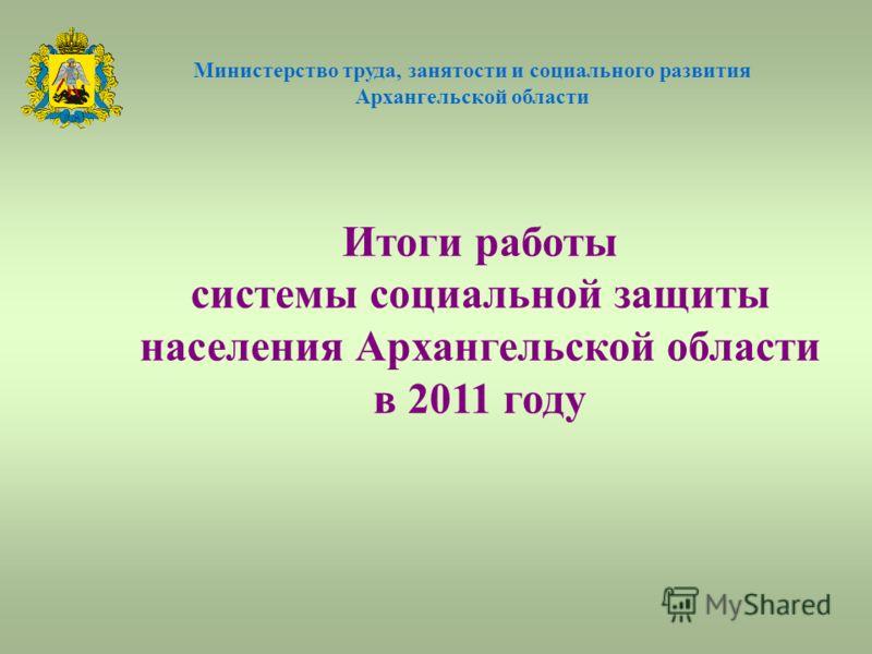 Итоги работы системы социальной защиты населения Архангельской области в 2011 году Министерство труда, занятости и социального развития Архангельской области