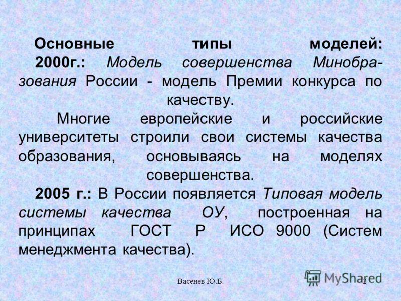 Васенев Ю.Б.2 Основные типы моделей: 2000г.: Модель совершенства Минобра- зования России - модель Премии конкурса по качеству. Многие европейские и российские университеты строили свои системы качества образования, основываясь на моделях совершенства