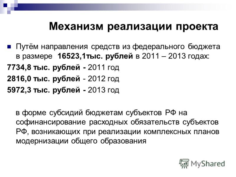 Механизм реализации проекта Путём направления средств из федерального бюджета в размере 16523,1тыс. рублей в 2011 – 2013 годах: 7734,8 тыс. рублей - 2011 год 2816,0 тыс. рублей - 2012 год 5972,3 тыс. рублей - 2013 год в форме субсидий бюджетам субъек