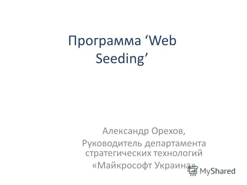 Программа Web Seeding Александр Орехов, Руководитель департамента стратегических технологий «Майкрософт Украина»