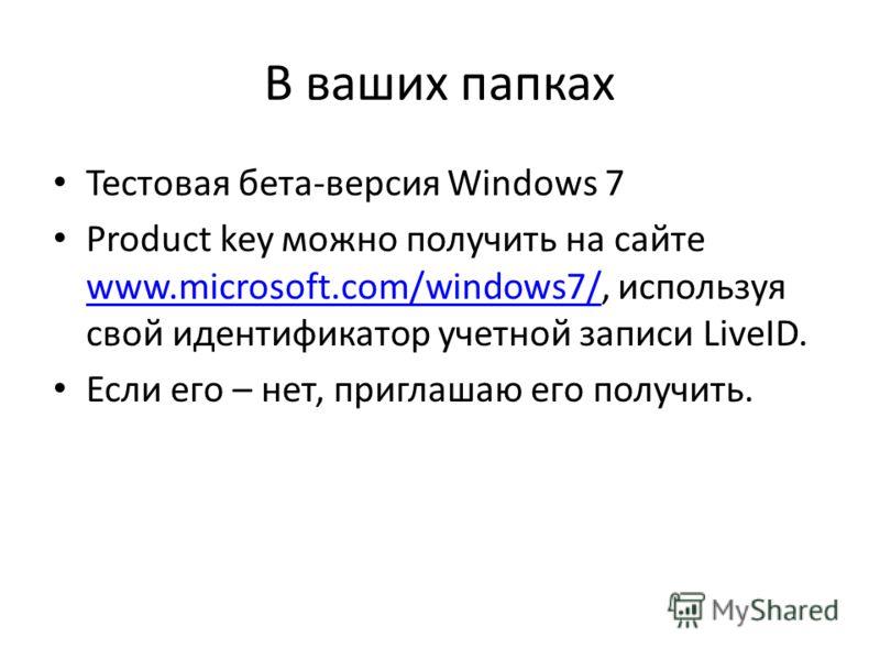 В ваших папках Тестовая бета-версия Windows 7 Product key можно получить на сайте www.microsoft.com/windows7/, используя свой идентификатор учетной записи LiveID. www.microsoft.com/windows7/ Если его – нет, приглашаю его получить.