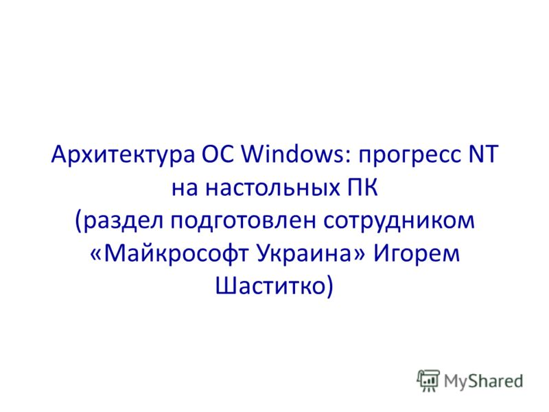 Архитектура ОС Windows: прогресс NT на настольных ПК (раздел подготовлен сотрудником «Майкрософт Украина» Игорем Шаститко)