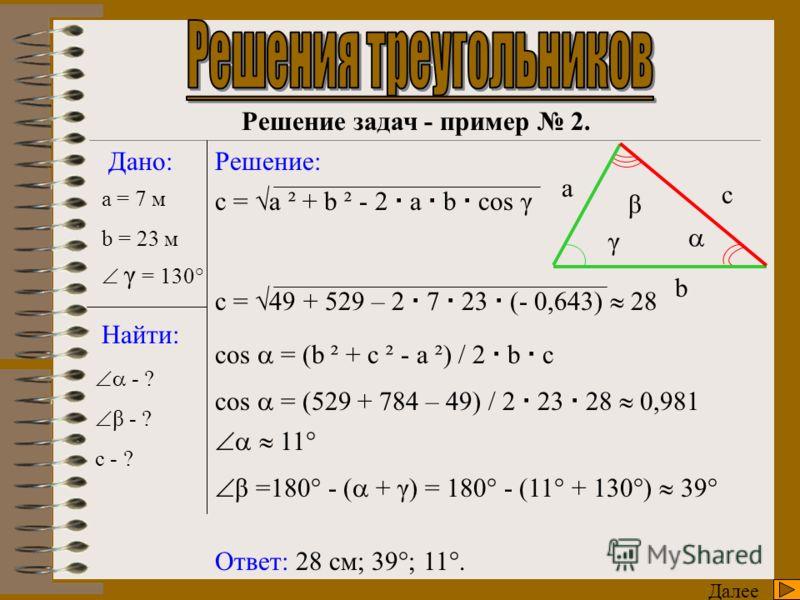 c = 20 (sin 45° / sin 75°) 20 (0,7 / 0,966) 14,6 Далее Решение задач - пример 1. Дано: Найти: Решение: a = 20 см Ответ: 45°; 17,9 см; 14,6 см. γ - ? b - ? c - ? γ = 180° - (β + ) γ = 180° - (75° + 60°) = 45° b = a (sin β / sin γ) с a b β γ b = 20 (si