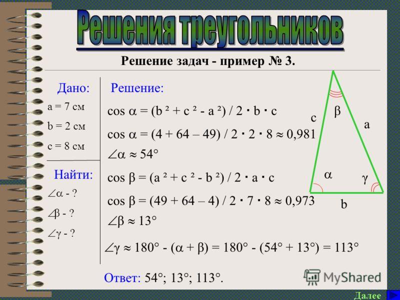 γ Далее Решение задач - пример 2. Дано: Найти: Решение: Ответ: 28 см; 39°; 11°. cos = (b ² + c ² - a ²) / 2 b c cos = (529 + 784 – 49) / 2 23 28 0,981 11° a = 7 м a b β c - ? β - ? c - ? β =180° - ( + γ) = 180° - (11° + 130°) 39° c = a ² + b ² - 2 a