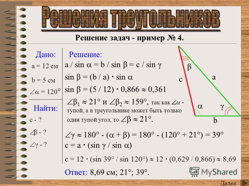 Решение задач - пример 3. Далее Дано: Найти: Решение: a = 7 см Ответ: 54°; 13°; 113°. - ? β - ? γ - ? cos = (b ² + c ² - a ²) / 2 b c cos = (4 + 64 – 49) / 2 2 8 0,981 54° γ 180° - ( + β) = 180° - (54° + 13°) = 113° cos β = (a ² + c ² - b ²) / 2 a c