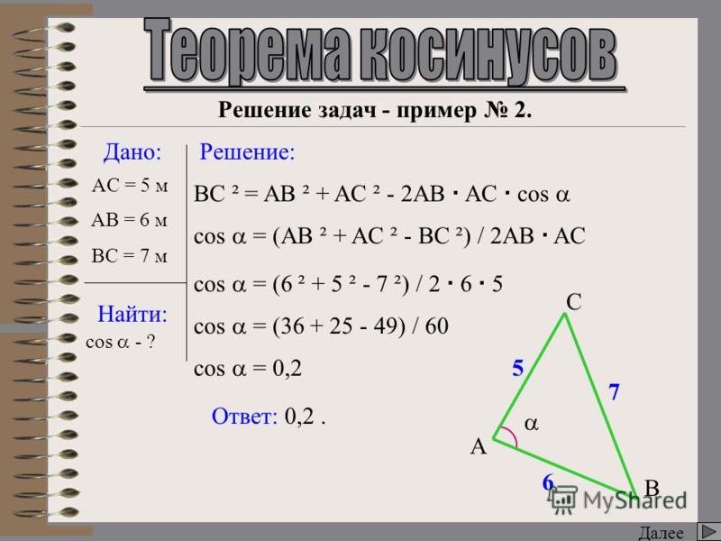 Далее Дано: Найти: Решение: AC = 5 м BC - ? AB C BC ² = AB ² + AC ² - 2AB AC cos BC ² = 6 ² + 5 ² - 2 6 5 0,6 BC ² = 36 + 25 - 36 BC ² = 25 BC = 5 Ответ: 5 м. BC = 25 Решение задач - пример 1. 5 6 ? AB = 6 м cos = 0,6