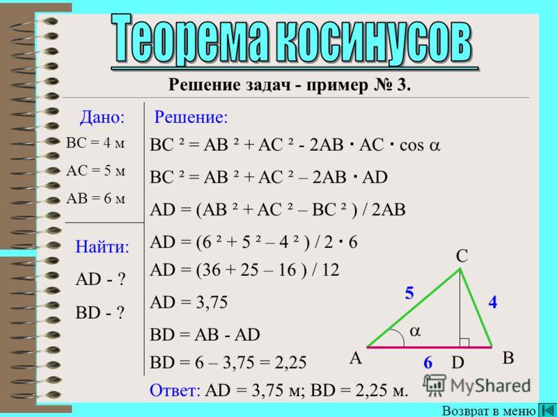 BC ² = AB ² + AC ² - 2AB AC cos Далее Дано: Найти: Решение: AC = 5 м cos - ? A B C Ответ: 0,2. cos = (AB ² + AC ² - BC ²) / 2AB AC cos = (6 ² + 5 ² - 7 ²) / 2 6 5 cos = (36 + 25 - 49) / 60 cos = 0,2 6 7 5 Решение задач - пример 2. AB = 6 м BC = 7 м