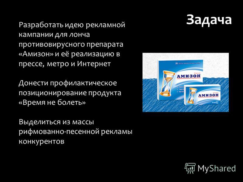 Разработать идею рекламной кампании для лонча противовирусного препарата «Амизон» и её реализацию в прессе, метро и Интернет Донести профилактическое позиционирование продукта «Время не болеть» Выделиться из массы рифмованно-песенной рекламы конкурен