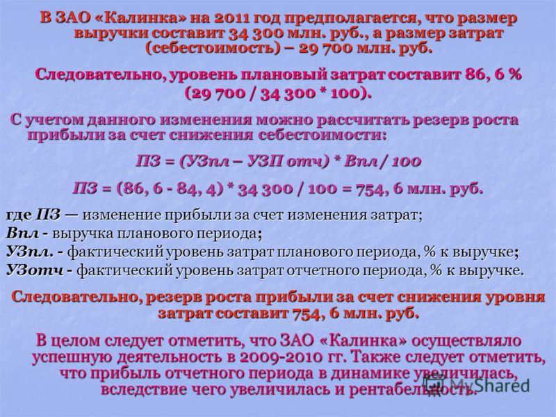 В ЗАО «Калинка» на 2011 год предполагается, что размер выручки составит 34 300 млн. руб., а размер затрат (себестоимость) – 29 700 млн. руб. Следовательно, уровень плановый затрат составит 86, 6 % (29 700 / 34 300 * 100). С учетом данного изменения м