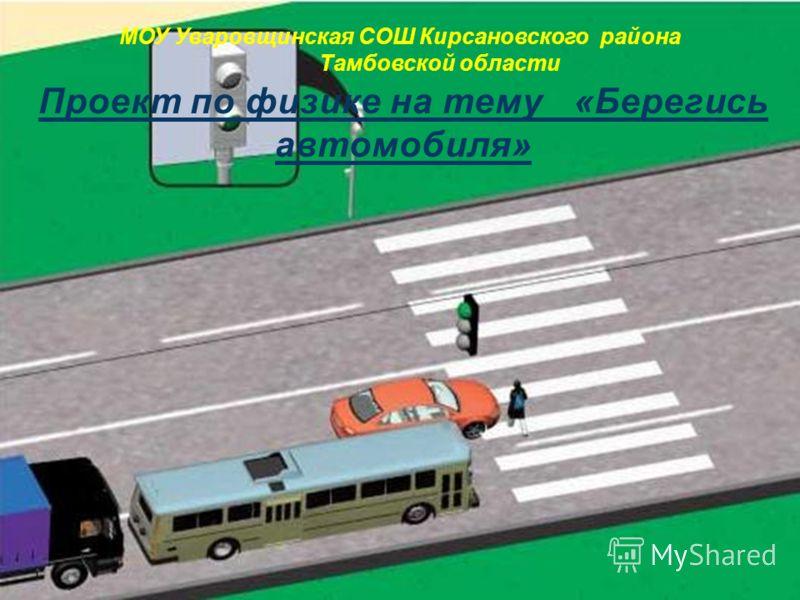 МОУ Уваровщинская СОШ Кирсановского района Тамбовской области Проект по физике на тему «Берегись автомобиля»