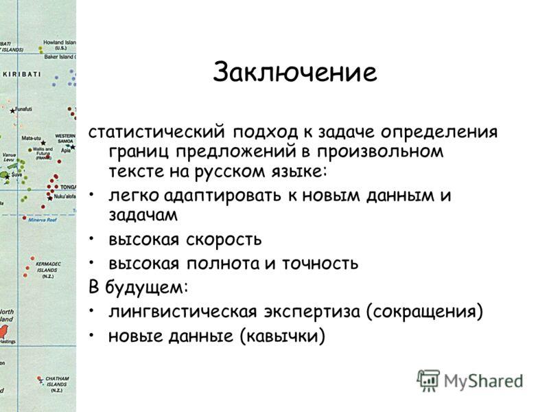 Заключение статистический подход к задаче определения границ предложений в произвольном тексте на русском языке: легко адаптировать к новым данным и задачам высокая скорость высокая полнота и точность В будущем: лингвистическая экспертиза (сокращения