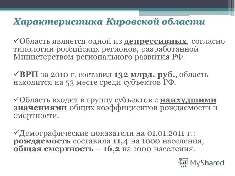Характеристика Кировской области Область является одной из депрессивных, согласно типологии российских регионов, разработанной Министерством регионального развития РФ. ВРП за 2010 г. составил 132 млрд. руб., область находится на 53 месте среди субъек