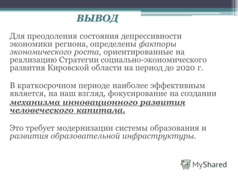 ВЫВОД Для преодоления состояния депрессивности экономики региона, определены факторы экономического роста, ориентированные на реализацию Стратегии социально-экономического развития Кировской области на период до 2020 г. В краткосрочном периоде наибол