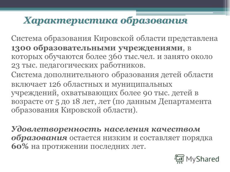 Характеристика образования Система образования Кировской области представлена 1300 образовательными учреждениями, в которых обучаются более 360 тыс.чел. и занято около 23 тыс. педагогических работников. Система дополнительного образования детей облас