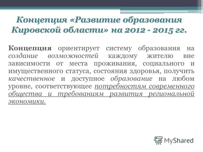 Концепция «Развитие образования Кировской области» на 2012 - 2015 гг. Концепция ориентирует систему образования на создание возможностей каждому жителю вне зависимости от места проживания, социального и имущественного статуса, состояния здоровья, пол