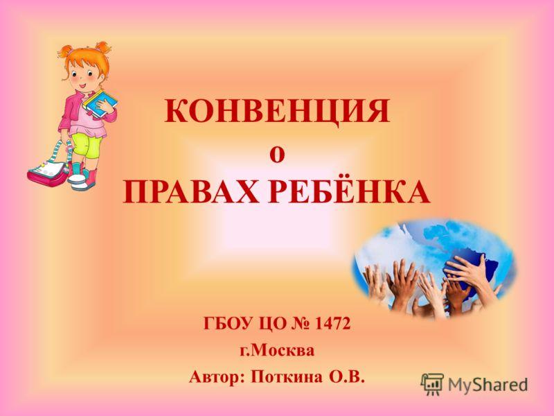 КОНВЕНЦИЯ о ПРАВАХ РЕБЁНКА ГБОУ ЦО 1472 г.Москва Автор: Поткина О.В.