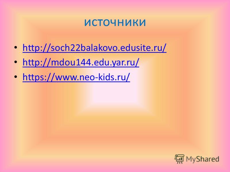 источники http://soch22balakovo.edusite.ru/ http://mdou144.edu.yar.ru/ https://www.neo-kids.ru/