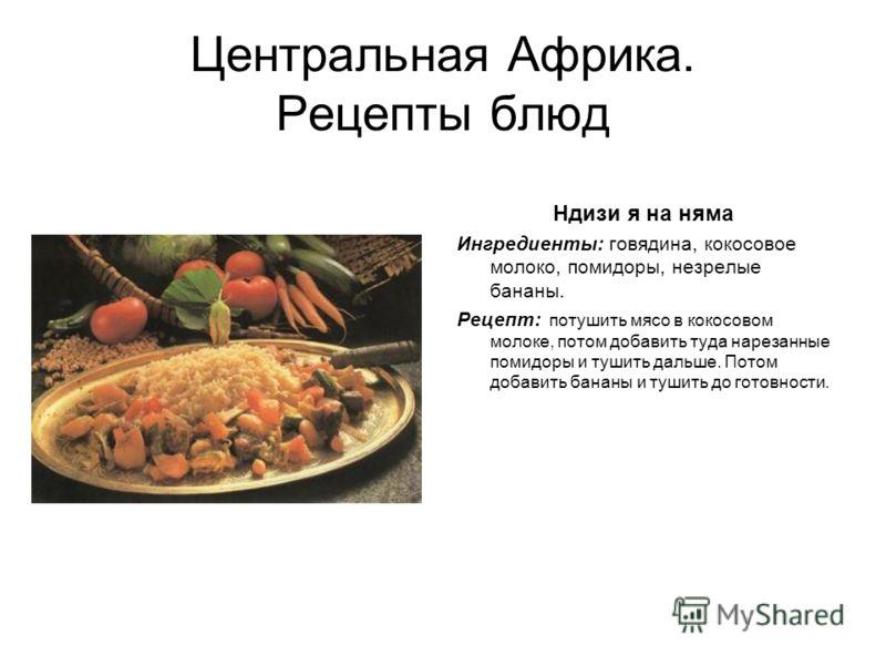 Центральная Африка. Рецепты блюд Ндизи я на няма Ингредиенты: говядина, кокосовое молоко, помидоры, незрелые бананы. Рецепт: потушить мясо в кокосовом молоке, потом добавить туда нарезанные помидоры и тушить дальше. Потом добавить бананы и тушить до
