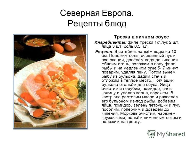 Северная Европа. Рецепты блюд Треска в яичном соусе Ингредиенты: филе трески 1кг,лук 2 шт, яйца 3 шт, соль 0,5 ч.л. Рецепт: В сотейник нальём воды на 10 см. Положим соль, очищенный лук и все специи, довёдём воду до кипения. Убавим огонь, положим в во