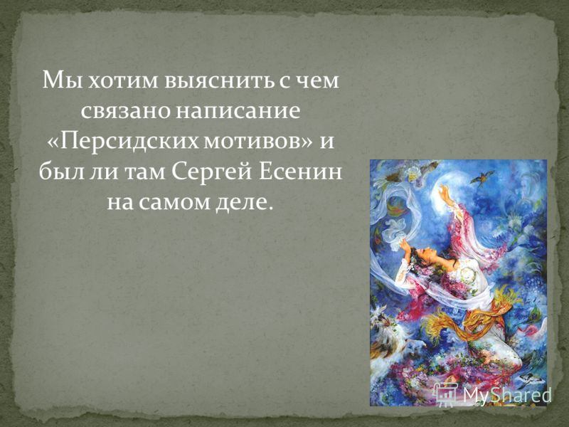Мы хотим выяснить с чем связано написание «Персидских мотивов» и был ли там Сергей Есенин на самом деле.