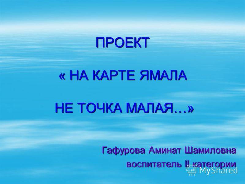 ПРОЕКТ « НА КАРТЕ ЯМАЛА НЕ ТОЧКА МАЛАЯ…» Гафурова Аминат Шамиловна воспитатель II категории