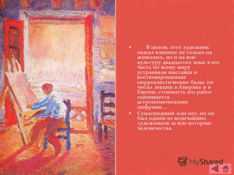 В целом, этот художник оказал влияние не только на живопись, но и на всю культуру двадцатого века: в его честь по всему миру устраивали выставки и костюмированные сюрреалистические балы; он читал лекции в Америке и в Европе, стоимость его работ оцени
