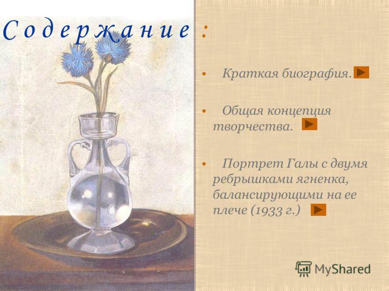 С о д е р ж а н и е : Краткая биография. Общая концепция творчества. Портрет Галы с двумя ребрышками ягненка, балансирующими на ее плече (1933 г.)