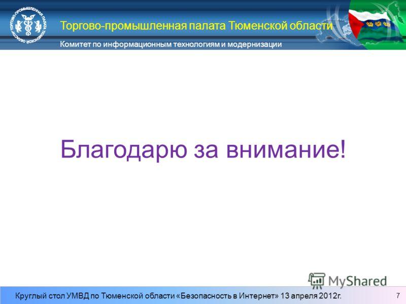 Комитет по информационным технологиям и модернизации Круглый стол УМВД по Тюменской области «Безопасность в Интернет» 13 апреля 2012г. Торгово-промышленная палата Тюменской области Благодарю за внимание! 7